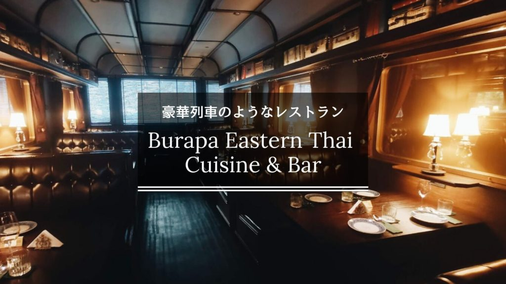 豪華列車のようなタイ料理レストラン【Burapa Eastern Thai Cuisine & Bar】が素敵だった!